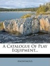 A Catalogue of Play Equipment... - Anonymous