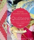 Quilters, Their Quilts, Their Studios, Their Stories