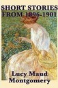 The Short Stories of Lucy Maud Montgomery from 1896-1901 - Lucy Maud Montgomery