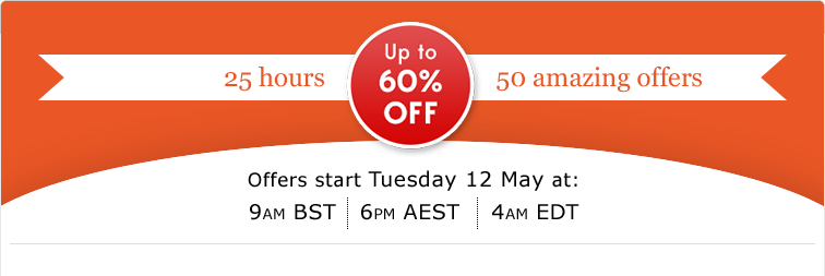 25 hours -- 50 awesome offers : Tuesday 12 May - 4:00AM EDT    9:00AM BST    6:00PM  AEST
